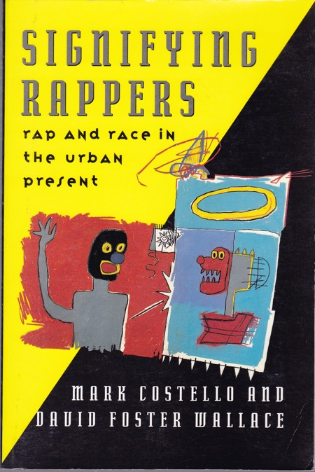 SIGNIFYING RAPPERS: RAP AND RACE IN THE URBAN PRESENT. David Foster Wallace, Mark Costello, Jean Michel Basquiat, authors, cover art.