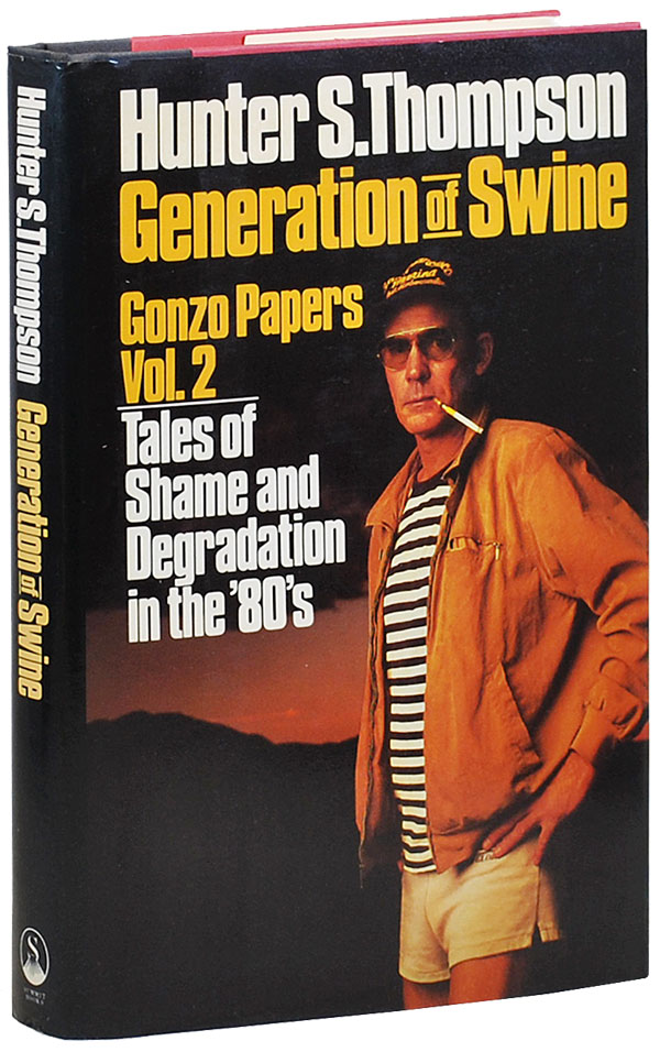 GENERATION OF SWINE: TALES OF SHAME AND DEGRADATION IN THE '80s. Hunter S. Thompson.