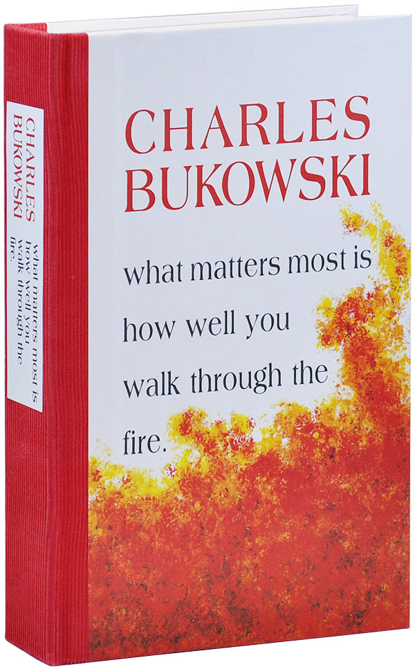 WHAT MATTERS MOST IS HOW WELL YOU WALK THROUGH THE FIRE - LIMITED EDITION. Charles Bukowski.