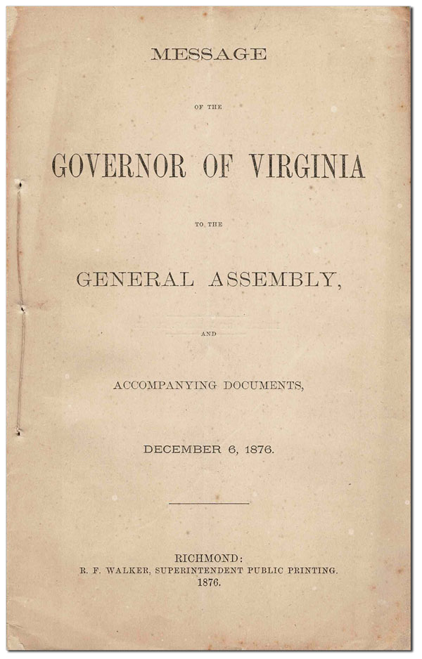MESSAGE OF THE GOVERNOR OF VIRGINIA TO THE GENERAL ASSEMBLY, AND ACCOMPANYING DOCUMENTS, DECEMBER 6, 1876. VIRGINIANA, James L. Kemper, contributors.