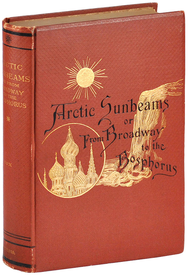 ARCTIC SUNBEAMS: OR FROM BROADWAY TO THE BOSPHORUS BY WAY OF THE NORTH CAPE. TRAVEL, Samuel S. Cox.