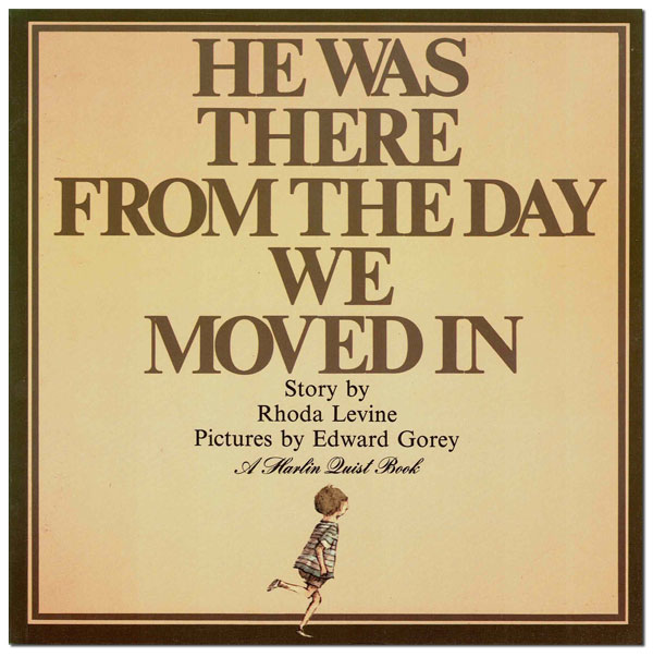 HE WAS THERE THE DAY WE MOVED IN. Rhoda Levine, Edward Gorey, story, illustrations.