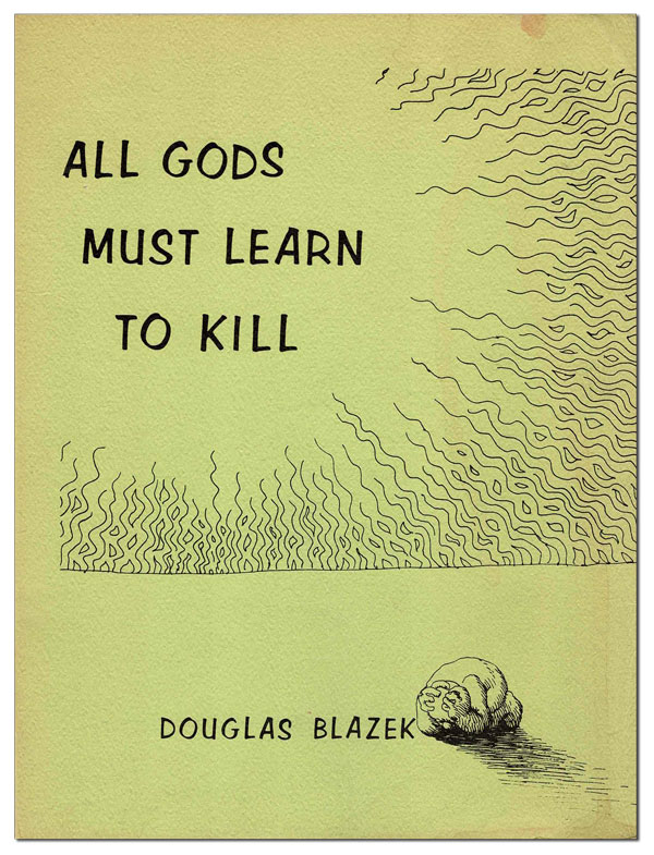 ALL GODS MUST LEARN TO KILL. Douglas Blazek, R. Crumb, d. a. levy, poems, illustrations, collages.