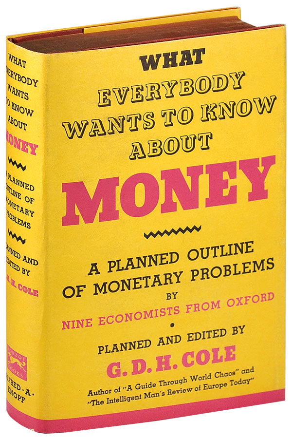 WHAT EVERYBODY WANTS TO KNOW ABOUT MONEY: A PLANNED OUTLINE OF MONETARY PROBLEMS BY NINE ECONOMISTS FROM OXFORD. G. D. H. Cole.