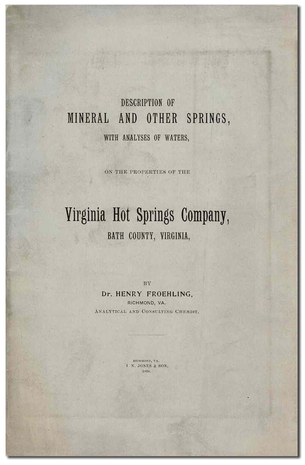 DESCRIPTION OF MINERAL AND OTHER SPRINGS, WITH ANALYSES OF WATERS, ON THE PROPERTIES OF THE VIRGINIA HOT SPRINGS COMPANY, BATH COUNTY, VIRGINIA. VIRGINIANA, Henry Froehling.