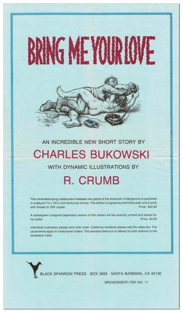 BRING ME YOUR LOVE: AN INCREDIBLE NEW SHORT STORY BY CHARLES BUKOWSKI WITH DYNAMIC ILLUSTRATIONS BY R. CRUMB (BROADSIDE/FLYER NO.11). Charles Bukowski, R. Crumb, story, illustrations.