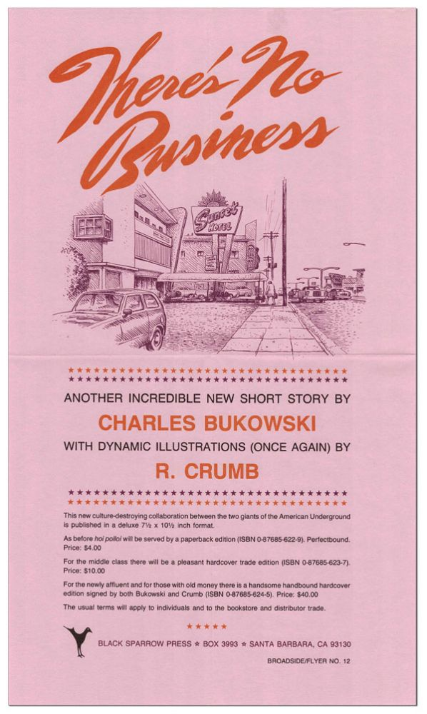 THERE'S NO BUSINESS: ANOTHER INCREDIBLE NEW SHORT STORY BY CHARLES BUKOWSKI, WITH DYNAMIC ILLUSTRATIONS (ONCE AGAIN) BY R. CRUMB (BROADSIDE/FLYER NO.12). Charles Bukowski, R. Crumb, story, illustrations.