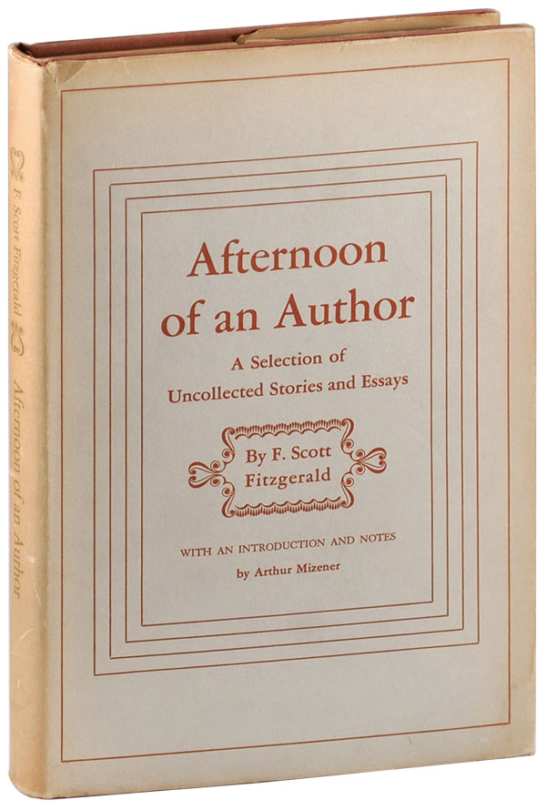 AFTERNOON OF AN AUTHOR: A SELECTION OF UNCOLLECTED STORIES AND ESSAYS. F. Scott Fitzgerald, Arthur Mizener, stories, introduction.
