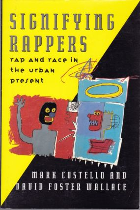 SIGNIFYING RAPPERS: RAP AND RACE IN THE URBAN PRESENT. David Foster Wallace, Mark Costello, Jean...