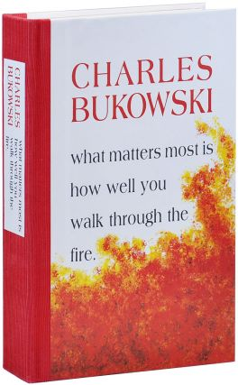 WHAT MATTERS MOST IS HOW WELL YOU WALK THROUGH THE FIRE - LIMITED EDITION. Charles Bukowski
