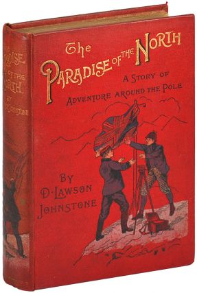 THE PARADISE OF THE NORTH: A STORY OF ADVENTURE AROUND THE POLE. David Lawson Johnstone, W....