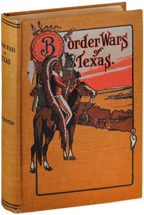 BORDER WARS OF TEXAS: BEING AN AUTHENTIC AND POPULAR ACCOUNT, IN CHRONOLOGICAL ORDER, OF THE LONG...